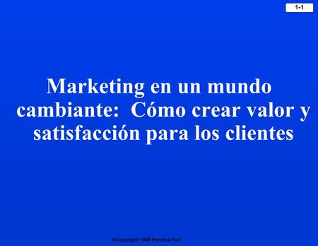  Copyright 1999 Prentice Hall 1-1 Marketing en un mundo cambiante: Cómo crear valor y satisfacción para los clientes.