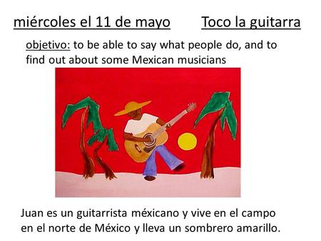 Miércoles el 11 de mayoToco la guitarra objetivo: to be able to say what people do, and to find out about some Mexican musicians Juan es un guitarrista.