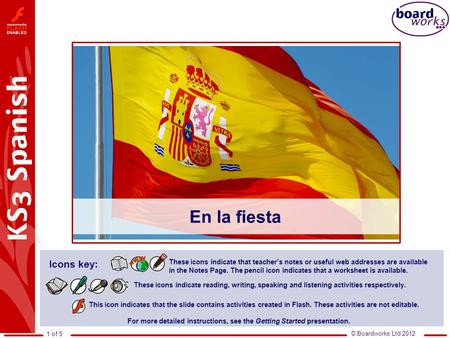 © Boardworks Ltd 2012 1 of 5 En la fiesta This icon indicates that the slide contains activities created in Flash. These activities are not editable. For.