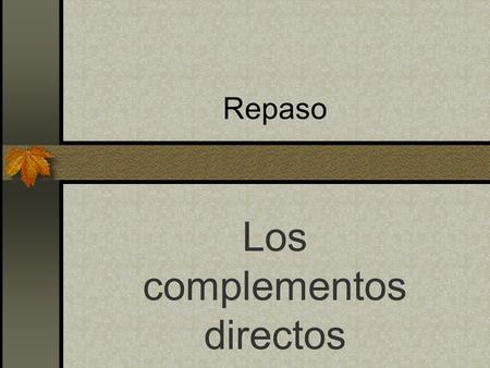 Repaso Los complementos directos Remember that direct object pronouns tell WHO or WHAT receives the action of the verb. Los complementos directos.
