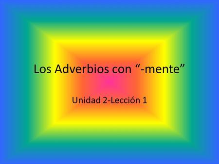 "Los Adverbios con ""-mente"" Unidad 2-Lección 1. ¿Qué hace un adverbio? Un adverbio dice ""when, where, how, how long, or how much"". En inglés, muchos adverbios."