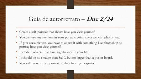 Guía de autorretrato – Due 2/24 Create a self portrait that shows how you view yourself. You can use any medium in your portrait: paint, color pencils,