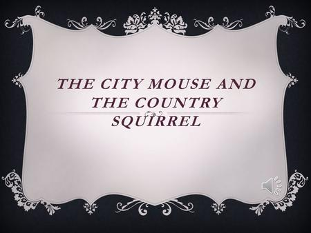 THE CITY MOUSE AND THE COUNTRY SQUIRREL 1. Había una vez un ratón de ciudad who went to visit an old friend, a squirrel, who lived in the country.
