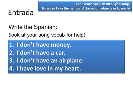 Entrada Write the Spanish: (look at your song vocab for help) 1.I don't have money. 2.I don't have a car. 3.I don't have an airplane. 4.I have love in.