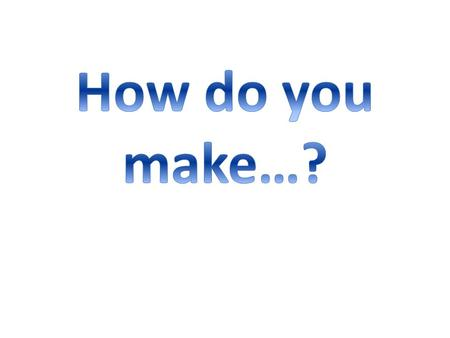 How do you make…?.