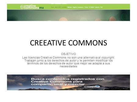 CREEATIVE COMMONS OBJETIVO Las licencias Creative Commons no son una alternativa al copyright. Trabajan junto a los derechos de autor y le permiten modificar.