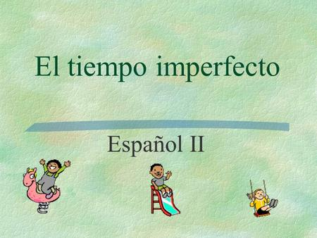 El tiempo imperfecto Español II You have already used 'gustaba(n), etc. to talk about what USED TO please you.  Me gustaban los juguetes.  Me gustaba.