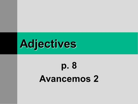 Adjectives p. 8 Avancemos 2 Adjectives Remember that adjectives describe people, places, and things.