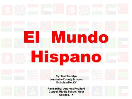 El Mundo Hispano By: Matt Hamlyn Jessimine County Schools Nicholasville, KY Revised by: Anthony Poullard Coppell Middle School, West Coppell, TX.