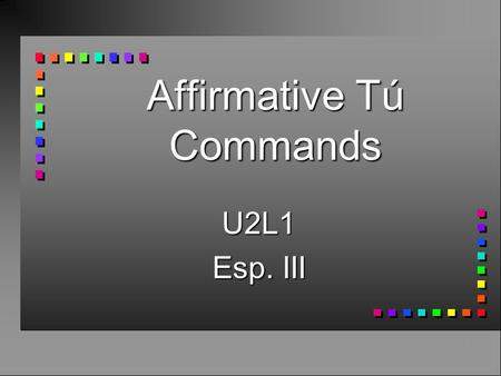 Affirmative Tú Commands U2L1 Esp. III Affirmative Tú Commands n Use affirmative tú commands to someone you address as tú. n You take the 3rd person form.