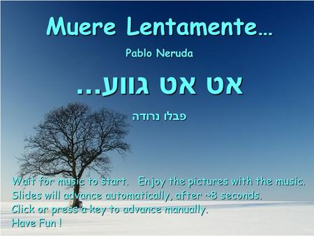 Muere Lentamente… Pablo Neruda אט אט גווע... פבלו נרודה Wait for music to start. Enjoy the pictures with the music. Slides will advance automatically,