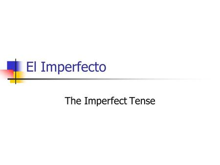 El Imperfecto The Imperfect Tense. Verb Tenses What verb tense do you use to talk about things that happen now?...the present What verb tense do you use.