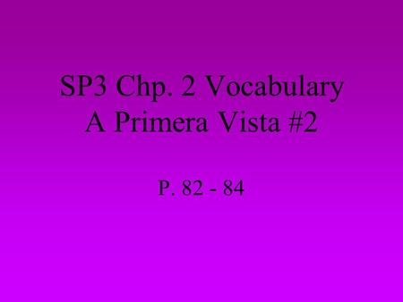 SP3 Chp. 2 Vocabulary A Primera Vista #2 P. 82 - 84.