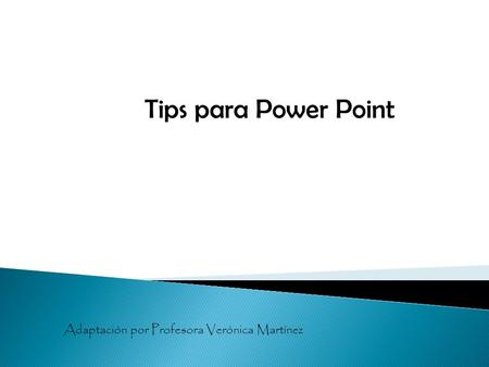 Tips para Power Point Adaptación por Profesora Verónica Martínez.