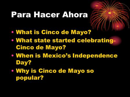 Para Hacer Ahora What is Cinco de Mayo? What state started celebrating Cinco de Mayo? When is Mexico's Independence Day? Why is Cinco de Mayo so popular?