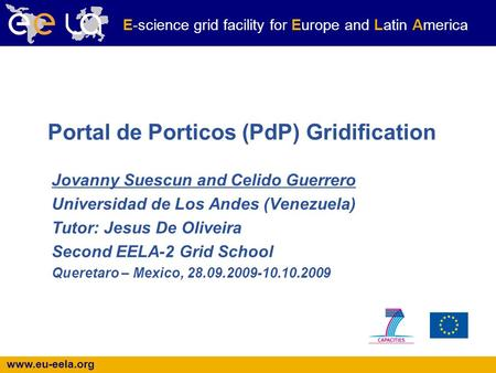 Www.eu-eela.org E-science grid facility for Europe and Latin America Portal de Porticos (PdP) Gridification Jovanny Suescun and Celido Guerrero Universidad.