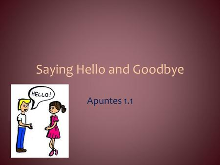 Saying Hello and Goodbye Apuntes 1.1. Objectives: Saying hello and goodbye; introducing people and responding to an introduction; asking how someone is.