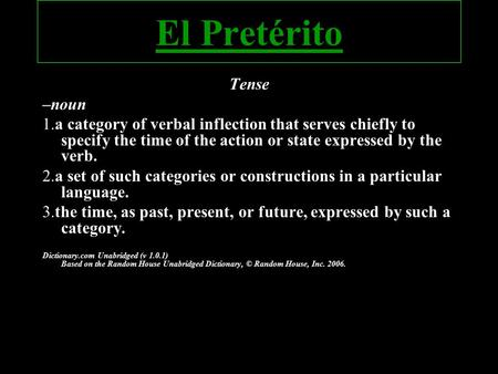 El Pretérito Tense –noun 1.a category of verbal inflection that serves chiefly to specify the time of the action or state expressed by the verb. 2.a set.