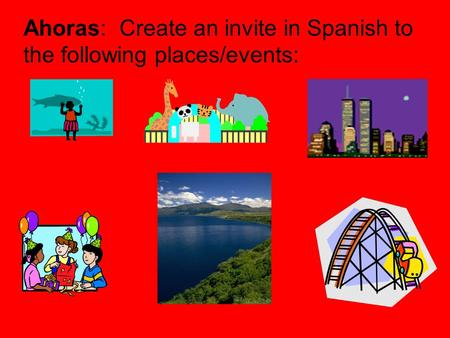 Ahoras: Create an invite in Spanish to the following places/events:
