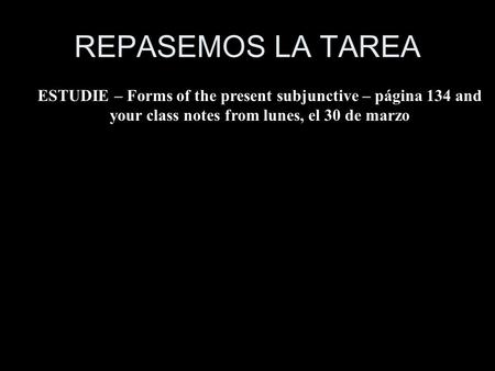 REPASEMOS LA TAREA ESTUDIE – Forms of the present subjunctive – página 134 and your class notes from lunes, el 30 de marzo.