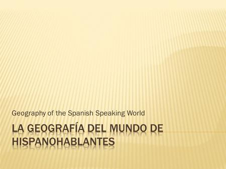 Geography of the Spanish Speaking World.