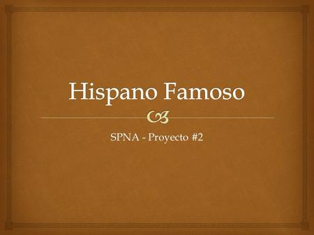 SPNA - Proyecto #2.   Sign up to research a famous Hispanic from the list.  You may suggest another person that isn't already on the list if you know.