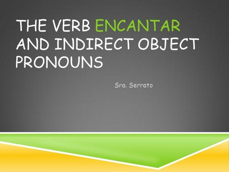 THE VERB ENCANTAR AND INDIRECT OBJECT PRONOUNS Sra. Serrato.