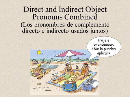Direct and Indirect Object Pronouns Combined Traje el bronceador. ¿Me lo puedes aplicar? (Los pronombres de complemento directo e indirecto usados juntos)