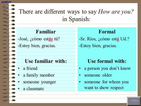 There are different ways to say How are you? in Spanish: Familiar -José, ¿cómo estás tú? -Estoy bien, gracias. Use familiar with: a friend a family member.