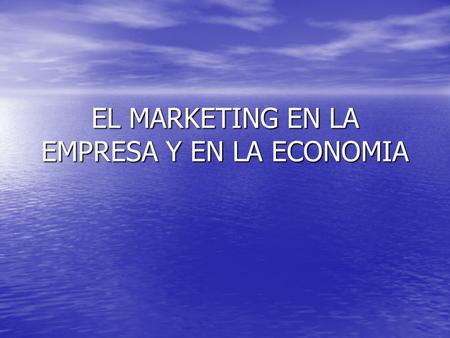 EL MARKETING EN LA EMPRESA Y EN LA ECONOMIA. COMPRENDER EL MERCADO ANALISIS DE NECESIDADES INTERCAMBIO VOLUNTARIO Y COMPETITIVO CONQUISTAR EL MERCADO.