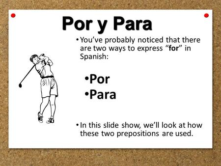 "Por y Para You've probably noticed that there are two ways to express ""for"" in Spanish: Por Para In this slide show, we'll look at how these two prepositions."