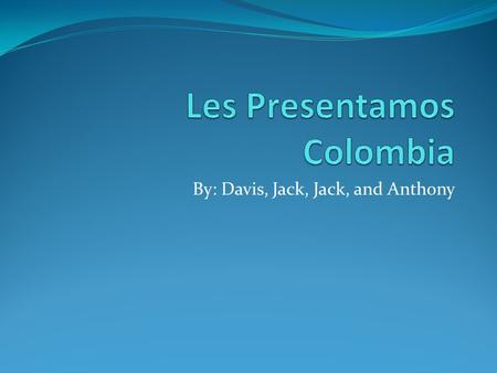 By: Davis, Jack, Jack, and Anthony. La capital de Colombia es Bogota.