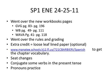 SP1 ENE 24-25-11 Went over the new workbooks pages GVG pg. 83- pg. 196 WB pg. 49- pg. 111 WAVA Pg. 41- pg. 118 Went over the rules and grading Extra credit.