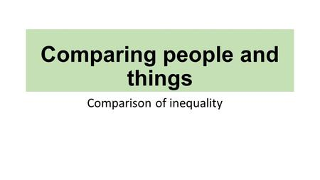 Comparing people and things Comparison of inequality.