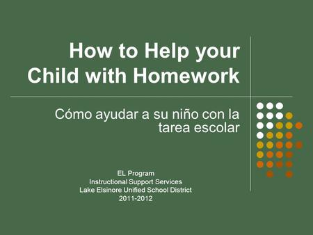 How to Help your Child with Homework Cómo ayudar a su niño con la tarea escolar EL Program Instructional Support Services Lake Elsinore Unified School.