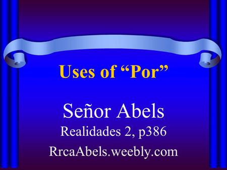 "Uses of ""Por"" Señor Abels Realidades 2, p386 RrcaAbels.weebly.com."