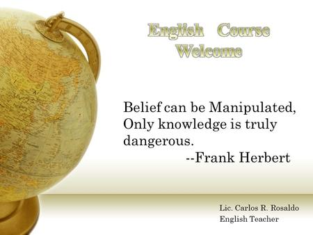 Belief can be Manipulated, Only knowledge is truly dangerous. --Frank Herbert Lic. Carlos R. Rosaldo English Teacher.