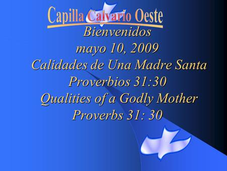 Bienvenidos mayo 10, 2009 Calidades de Una Madre Santa Proverbios 31:30 Qualities of a Godly Mother Proverbs 31: 30.