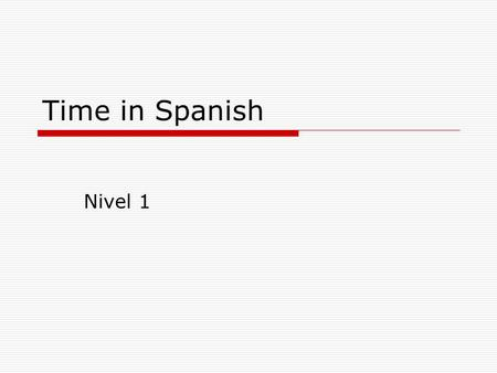 Time in Spanish Nivel 1. Telling time inSpanish  Time is not TOO different in Spanish.  It is formatted the way time used to be told in English.  It.