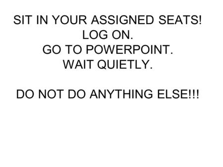 SIT IN YOUR ASSIGNED SEATS! LOG ON. GO TO POWERPOINT. WAIT QUIETLY. DO NOT DO ANYTHING ELSE!!!