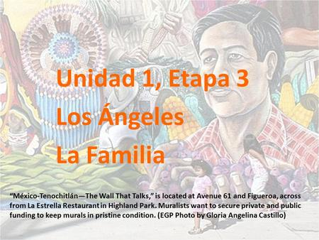 "Unidad 1, Etapa 3 Los Ángeles La Familia ""México-Tenochitlán—The Wall That Talks,"" is located at Avenue 61 and Figueroa, across from La Estrella Restaurant."