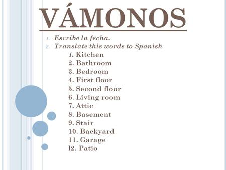 VÁMONOS 1. Escribe la fecha. 2. Translate this words to Spanish 1. Kitchen 2. Bathroom 3. Bedroom 4. First floor 5. Second floor 6. Living room 7. Attic.