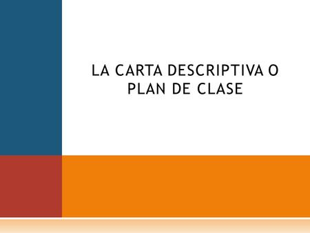 LA CARTA DESCRIPTIVA O PLAN DE CLASE. La carta descriptiva es el documento en donde se indica con la mayor precisión posible, las etapas básicas de todo.