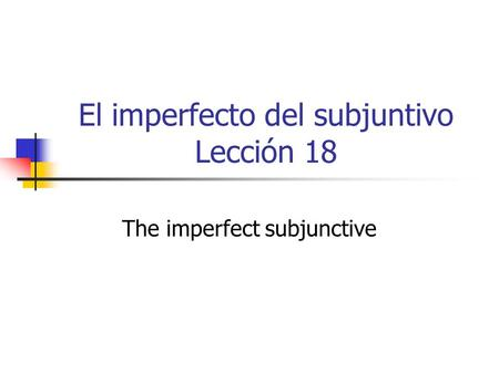 El imperfecto del subjuntivo Lección 18 The imperfect subjunctive.