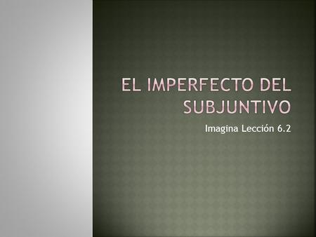 Imagina Lección 6.2.  El imperfecto del subjuntivo of all verbs is formed by dropping the –ron ending from the ustedes/ellos/ellas form of the preterite.