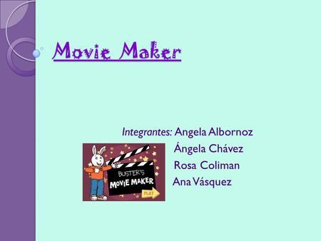 Movie Maker Integrantes: Angela Albornoz Ángela Chávez Rosa Coliman Ana Vásquez.