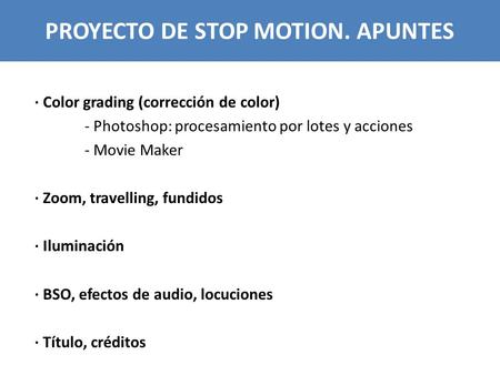PROYECTO DE STOP MOTION. APUNTES · Color grading (corrección de color) - Photoshop: procesamiento por lotes y acciones - Movie Maker · Zoom, travelling,