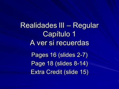 Realidades III – Regular Capítulo 1 A ver si recuerdas Pages 16 (slides 2-7) Page 18 (slides 8-14) Extra Credit (slide 15)