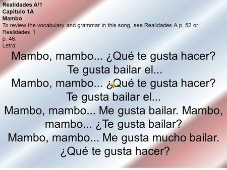 Realidades A/1 Capítulo 1A Mambo To review the vocabulary and grammar in this song, see Realidades A p. 52 or Realidades 1 p. 46. Letra: Mambo, mambo...