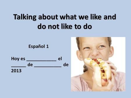 Talking about what we like and do not like to do Español 1 Hoy es ____________ el ______ de ___________ de 2013.